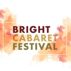 BRIGHT CABARET FESTIVAL THU 7 – SAT 9 MAY MOTHER'S DAY WEEKEND 2020